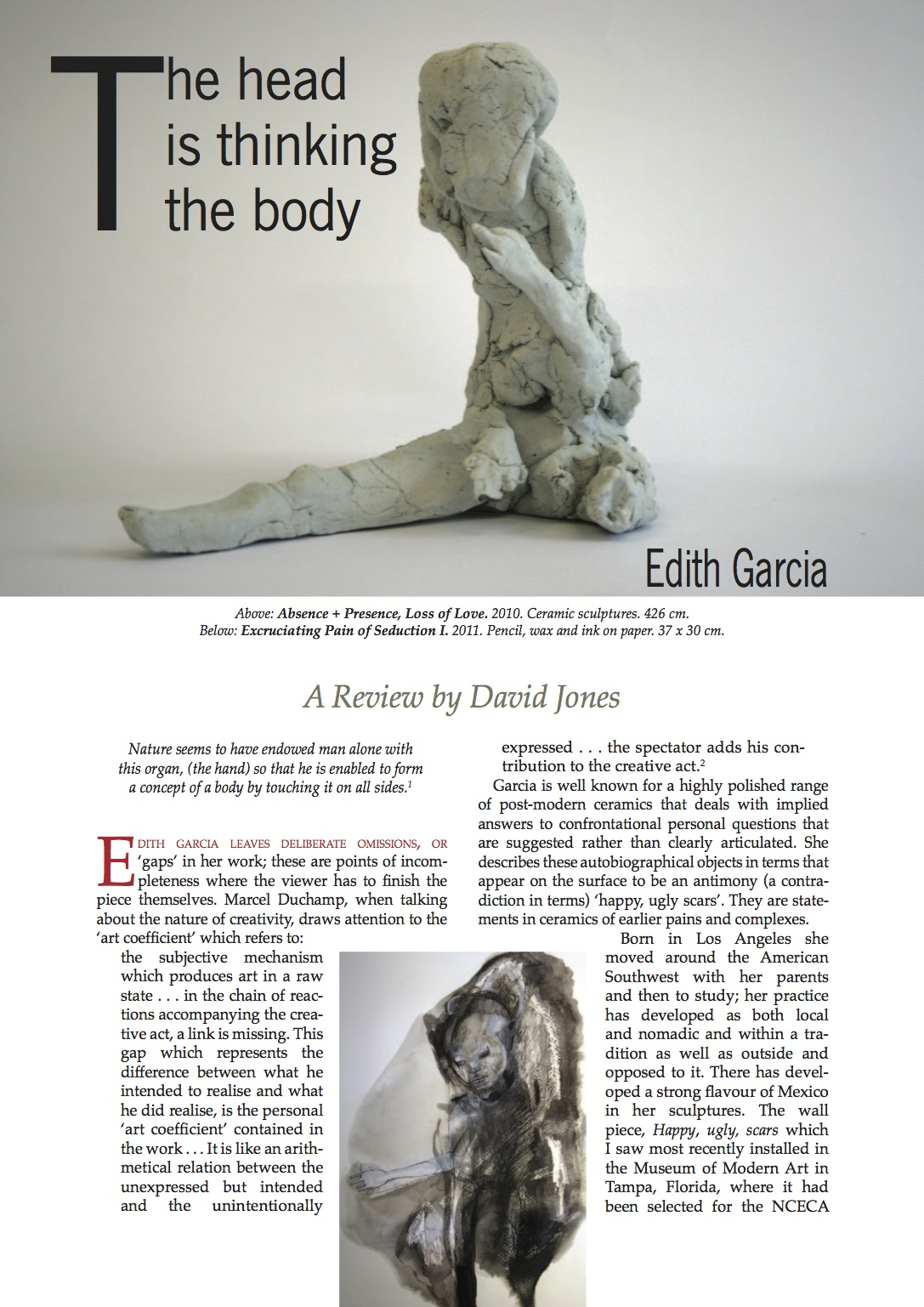 The head is thinking the body - Ceramics: Art and Perception Magazine David JonesNature seems to have endowed man alone with this organ, (the hand) so that he is enabled to form a concept of a body by touching it on all sides. (1)Edith Garcia leaves deliberate omissions, or 'gaps' in her work; these are points of incompleteness where the viewer has to finish the piece themselves. Marcel Duchamp, when talking about the nature of creativity, draws attention to the 'art coefficient' which refers to: the subjective mechanism which produces art in a raw state . . . in the chain of reactions accompanying the creative act, a link is missing. This gap which represents the difference between what he intended to realise and what he did realise, is the personal 'art coefficient' contained in the work...It is like an arithmetical relation between the unexpressed but intended and the unintentionally expressed . . . the spectator adds his contribution to the creative act. (2)Garcia is well known for a highly polished range of post-modern ceramics that deals with implied answers to confrontational personal questions that are suggested rather than clearly articulated. She describes these autobiographical objects in terms that appear on the surface to be an antimony (a contradiction in terms) 'happy, ugly scars'. They are statements in ceramics of earlier pains and complexes.Born in Los Angeles she moved around the American Southwest with her parents and then to study; her practice has developed as both local and nomadic and within a tradition as well as outside and opposed to it. There has developed a strong avour of Mexico in her sculptures. The wall piece, Happy, ugly, scars which I saw most recently installed in the Museum of Modern Art in Tampa, Florida, where it had been selected for the NCECA (National Council on Education for the Ceramic Arts) exhibition was strangely reminiscent of the Day of the Dead manifestations in its half-entertaining/half-frightening elements that se