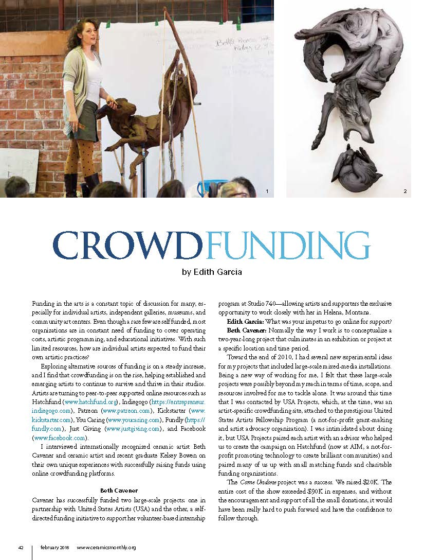 Crowdfunding - Crowdfunding for Artist | Ceramic Monthly MagazineBeth Cavener and Kelsey BowenFunding in the arts is a constant topic of discussion for many, especially for individual artists, independent galleries, museums, and community art centers. Even though a rare few are self funded, most organizations are in constant need of funding to cover operating costs, artistic programming, and educational initiatives. With such limited resources, how are individual artists expected to fund their own artistic practices?Exploring alternative sources of funding is on a steady increase, and I find that crowdfunding is on the rise, helping established and emerging artists to continue to survive and thrive in their studios. Artists are turning to peer-to-peer supported online resources such as Hatchfund (www.hatchfund.org), Indiegogo (https://entrepreneur. indiegogo.com), Patreon (www.patreon.com), Kickstarter (www. kickstarter.com), You Caring (www.youcaring.com), Fundly (https://fundly.com), Just Giving (www.justgiving.com), and Facebook (www.facebook.com).I interviewed internationally recognized ceramic artist Beth Cavener and ceramic artist and recent graduate Kelsey Bowen on their own unique experiences with successfully raising funds using online crowdfunding platforms.Beth CavenerCavener has successfully funded two large-scale projects; one in partnership with United States Artists (USA) and the other, a self-directed funding initiative to support her volunteer-based internship…