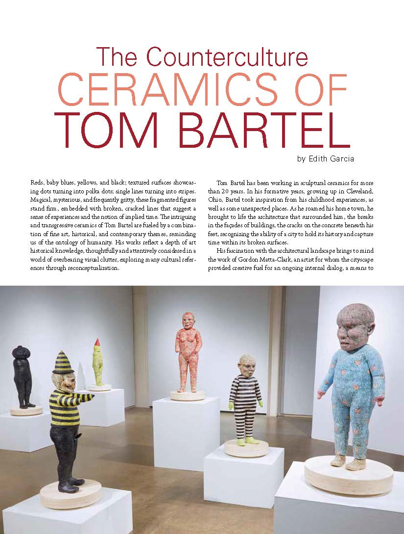 """Counterculture Ceramics of Tom Bartel - Reds, baby blues, yellows, and black; textured surfaces showcasing dots turning into polka dots; single lines turning into stripes. Magical, mysterious, and frequently gritty, these fragmented figures stand firm, embedded with broken, cracked lines that suggest a sense of experiences and the notion of implied time. The intriguing and transgressive ceramics of Tom Bartel are fueled by a combination of fine art, historical, and contemporary themes, reminding us of the ontology of humanity. His works reflect a depth of art historical knowledge, thoughtfully and attentively considered in a world of overbearing visual clutter, exploring many cultural references through reconceptualization.Tom Bartel has been working in sculptural ceramics for more than 20 years. In his formative years, growing up in Cleveland, Ohio, Bartel took inspiration from his childhood experiences, as well as some unexpected places. As he roamed his home town, he brought to life the architecture that surrounded him, the breaks in the façades of buildings, the cracks on the concrete beneath his feet, recognizing the ability of a city to hold its history and capture time within its broken surfaces.His fascination with the architectural landscape brings to mind the work of Gordon Matta-Clark, an artist for whom the cityscape provided creative fuel for an ongoing internal dialog, a means to communicate time and decay through frequently abandoned and invisible architecture, recomposing them into art. Tom Bartel says, """"In this time and place, I grew up surrounded by decay. I think the interesting part of this is how it eventually clarified that my aesthetic originated from an early age. I am enamored with heavily worn and rustic surfaces. I find them to be rich and beautiful. I intend them to also perform as evidence of or a record for (signifying) how something has changed over time or how something has been affected by the elements and or time."""""""