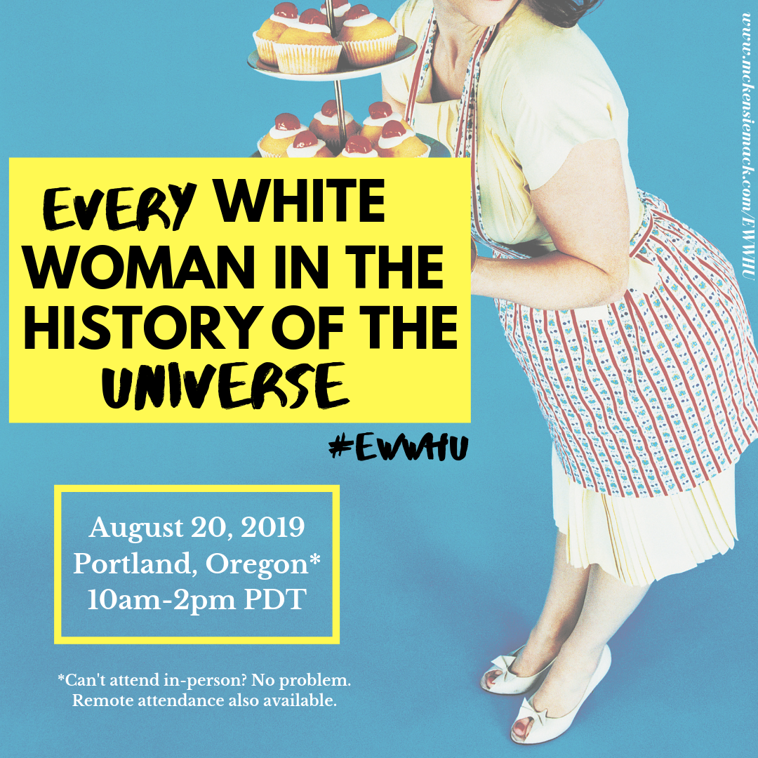 Every White Woman in the History of The Universe #EWWHUAugust 20, 2019, 10am-2pm PDT Update: Remote registration closes Monday at 5pm EST - [Location to be shared upon registration] Can't attend live? Sign-up to attend REMOTELY at the bottom of this page!