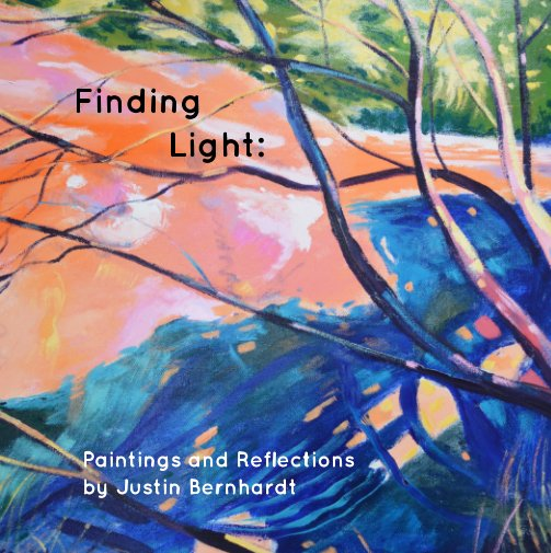 Finding Light: - Painting and Reflections by Justin Bernhardt