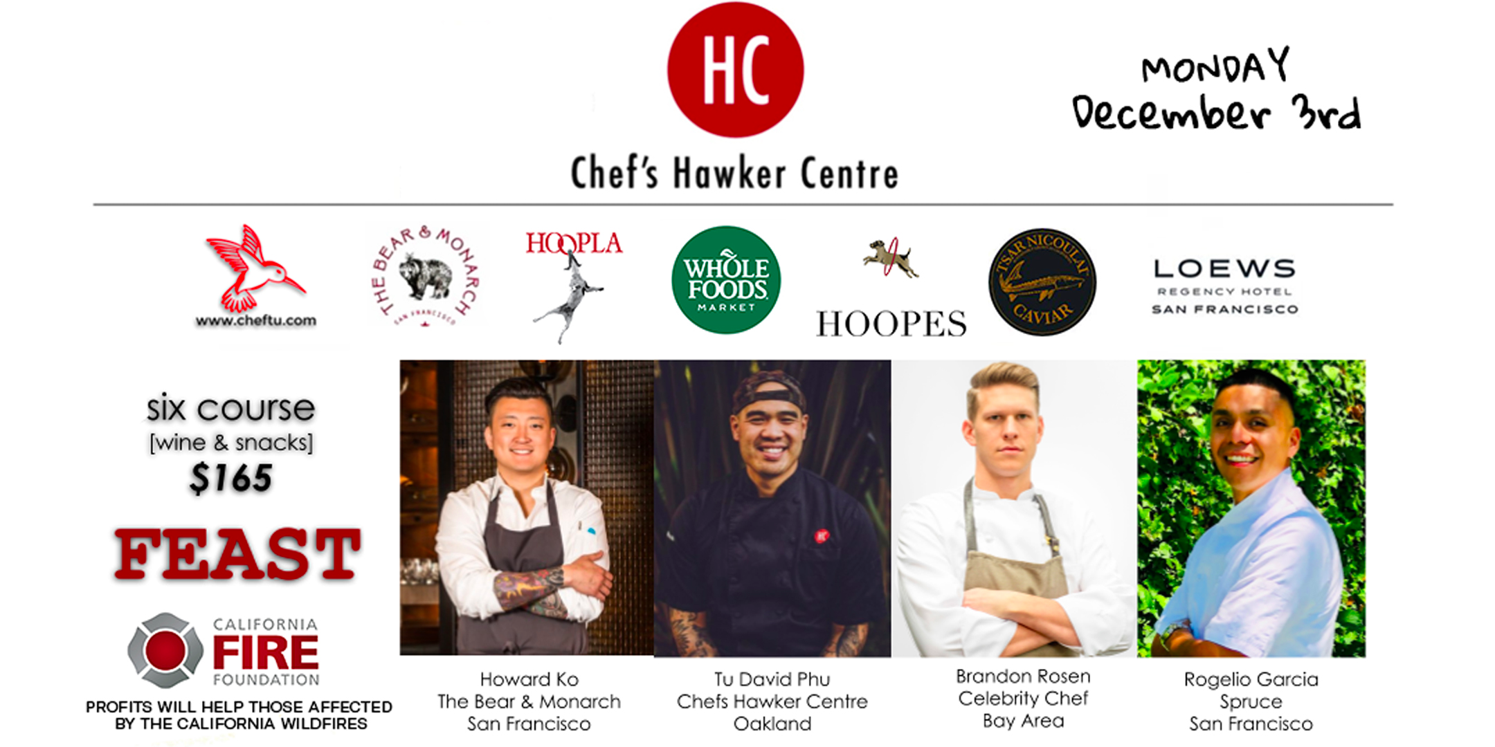 Howard Ko, Executive Chef of  The Bear & Monarch  is excited to partner with Chef's Hawker Centre for a memorable holiday feast for the senses.  Join us in the Bayview Terrace Presidential Suite at the  Loews Regency San Francisco  for canapes and libations. Followed by a 6 course plated dinner with wine pairing in The Bear & Monarch Private Dining Room.  All Star Chefs Howard Ko, Tu David Phu, Brandon Rosen and Rogelio Garcia together will cook their Heritage Holiday Dishes.  Portions of the night's proceeds will be donated to the victims of the Northern California fires.