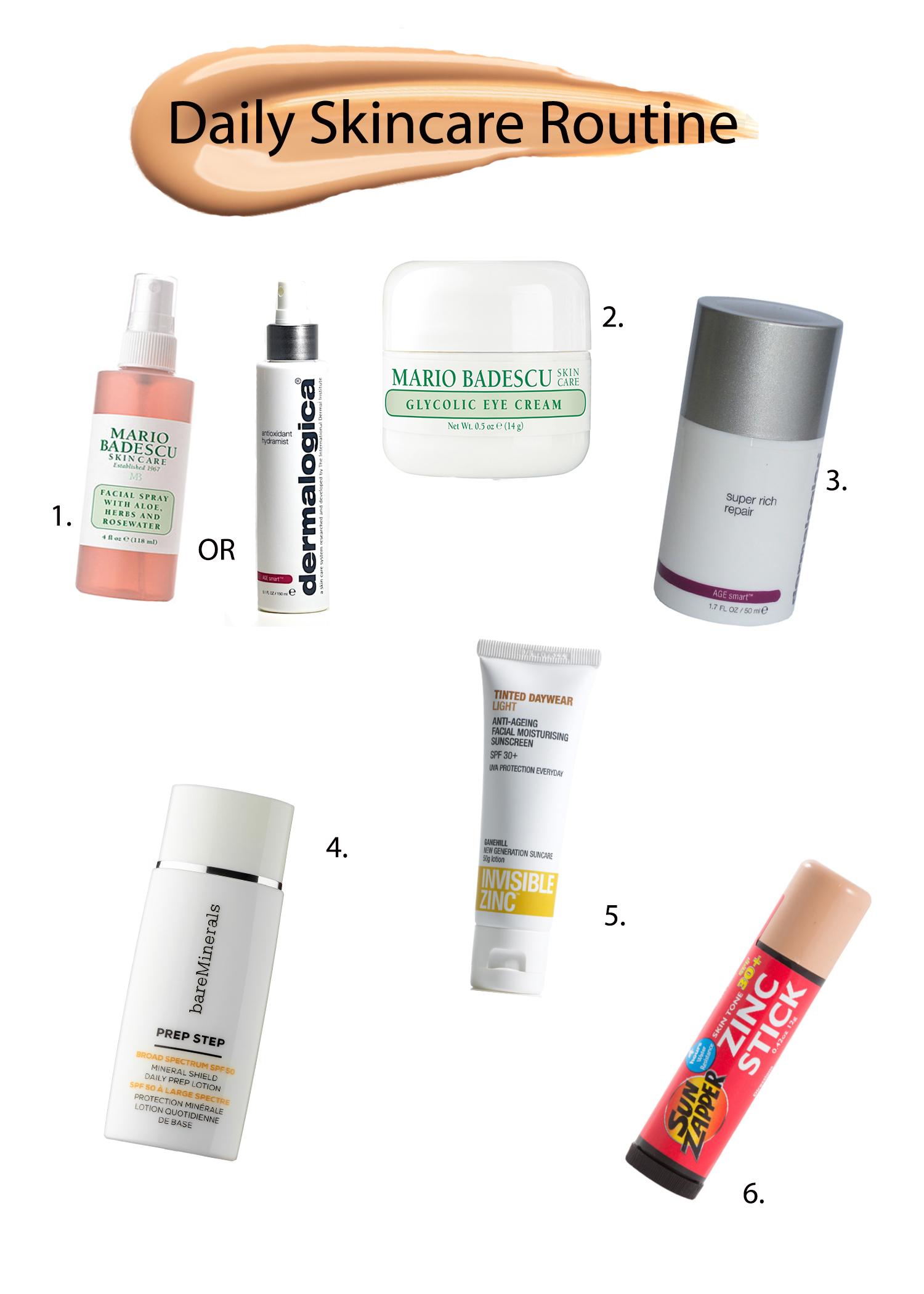 1. Mario Badescu Facial Spray or Dermalogica Hydramist toners; 2. Mario Badescu Glycol Eye Cream; 3.Dermalogica Super Rich; 4. Bare Minerals Prep Step sunblock; 5. Invisible Zinc sunscreen; 6. Sun Zapper Zinc Stick