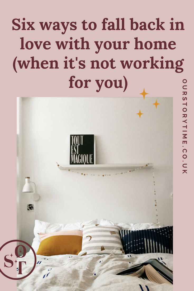 How to fall back in love with your home when it feels like it's not working for you   Focus on feelings not style  Accept what you cannot change with your space and move on  Edit your belongings routinely  Get the mundane jobs done  Keep it in perspective  Go with the flow  Enjoy it   Ourstorytime.co.uk - a blog and shop encouraging thoughtful simple living, surrounding yourself with beauty and looking for the wonder in the everyday.