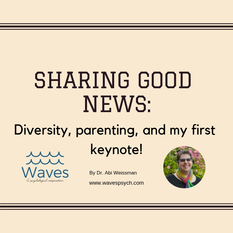 """The image is of a light brownish pink , almost vintage newspaper color background and words in an type writer -  font are written """"Sharing good news: Diversity, parenting, and my first keynote!"""" Under these words is the post author's name, Dr. Abi Weissman, the website, www.wavespsych.com . To the left is the logo of Waves, A Psychological Corporation with its two waves in blue and its name written underneath. To the right of the author's name is a picture of her smiling face wearing a brightly colored rainbow scarf against a flowered background."""