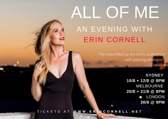 "An Evening With Erin Cornell - A spellbinding journey which will transcend musical genres – from Judy Garland to Ella Fitzgerald, Loreena Mackenitt to John Farnham, Sondheim to Annie Lennox, Schwartz to Queen, Lloyd Webber to Adele.This special concert will feature Erin Cornell's incredible vocal talents, supported by some very special guests, including Ben Clark (2018 The Voice Semi-Finalist), a four-piece band and backing vocalists.Erin Cornell starred as Grizabella in CATS (Asia tour), Grizabella standby to pop icon Delta Goodrem (Australian tour), Mona in A Class Act (London), Lead vocalist in Bohemian Rhapsody ""West End stars sing QUEEN"" (European tour) and Elphaba in WICKED (Osaka)."