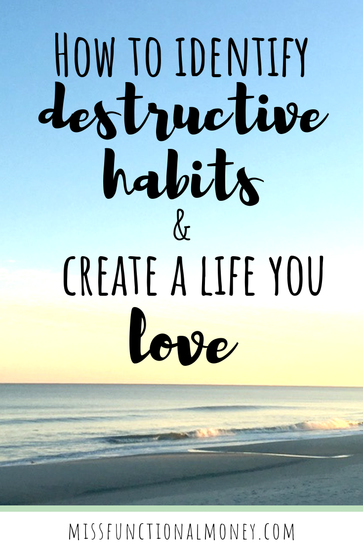 Learn how to effectively identify and eliminate destructive habits and create a life you love! #money #missfunctionalmoney