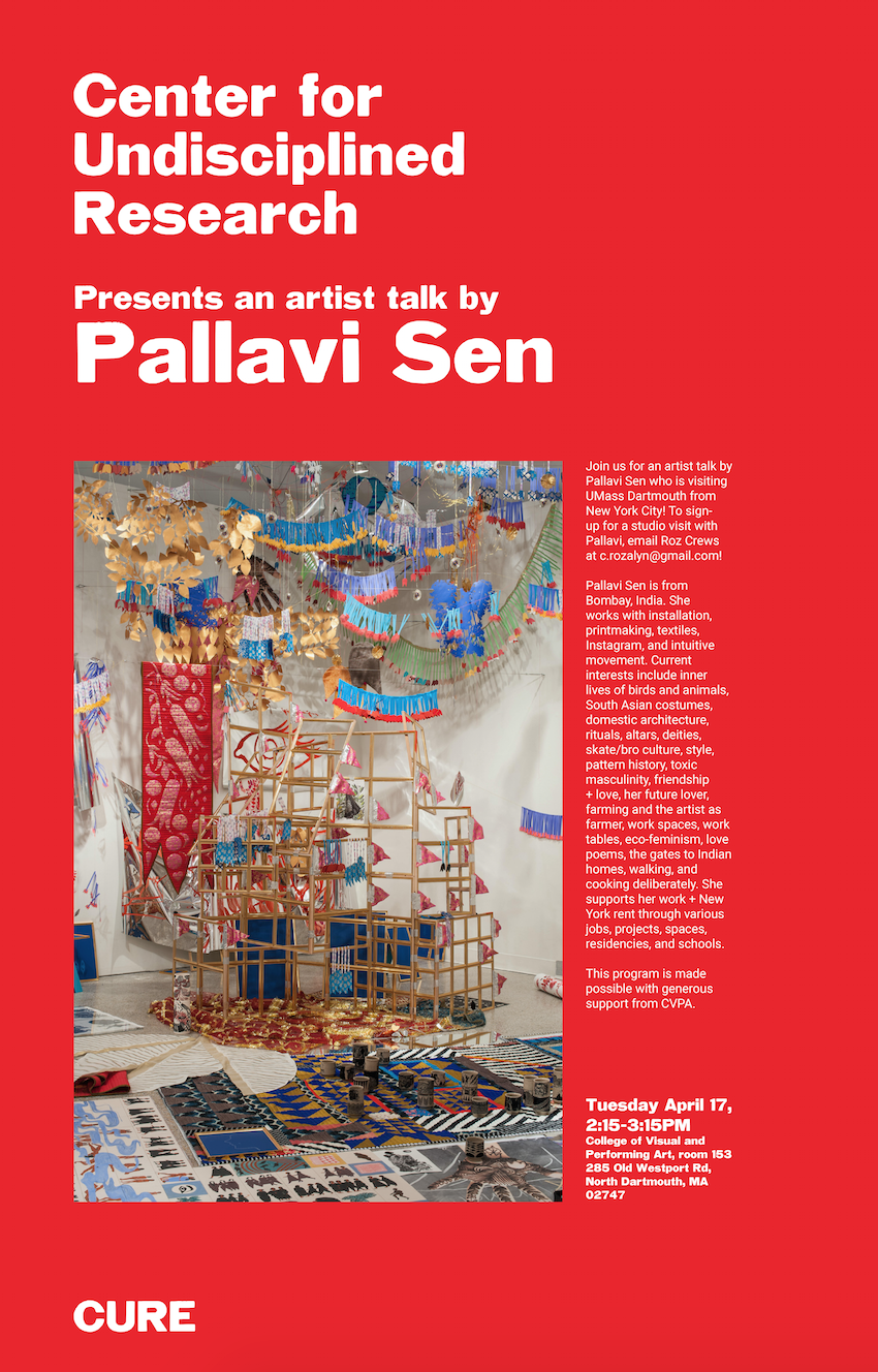 Artist Talk with Pallavi Sen Tuesday April 17, 2:15-3:15PM in CVPA 153 at UMass Dartmouth 285 Old Westport Road  Pallavi Sen is from Bombay, India. She works with installation, printmaking, textiles, Instagram, and intuitive movement. Current interests include inner lives of birds and animals, South Asian costumes, domestic architecture, rituals, altars, deities, skate/bro culture, style, pattern history, toxic masculinity, friendship + love, her future lover, farming and the artist as farmer, work spaces, work tables, eco-feminism, love poems, the gates to Indian homes, walking, and cooking deliberately. She supports her work + New York rent through various jobs, projects, spaces, residencies, and schools.