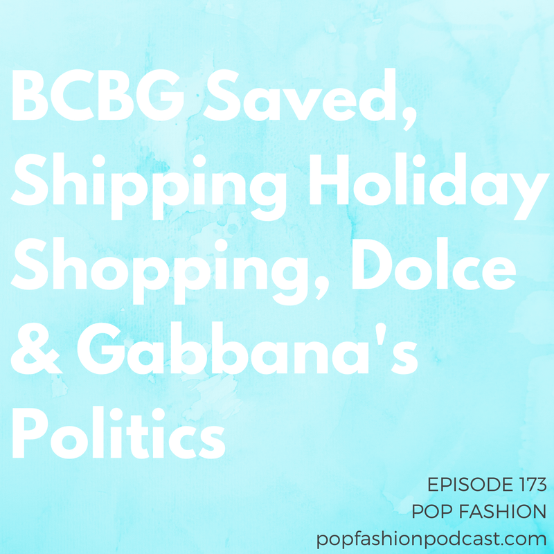 Episode 173: BCBG Saved, Shipping Holiday Shopping, Dolce & Gabbana's Politics  Welcome to another episode of Pop Fashion!  Amazon  bought Whole Foods and Walmart bought  Bonobos . Is there anything left for anyone else to buy?  BCBG  got saved from a slow bankruptcy demise, the  FTC  figured out how to manage Instagram ads, and Amazon launched  Prime Wardrobe  to twist your arm into buying clothes from it.  Dolce & Gabbana  get the dumb-dumb of the week award for a $245 t-shirt, and  UPS  plans to charge more for holiday deliveries. Come hang out!
