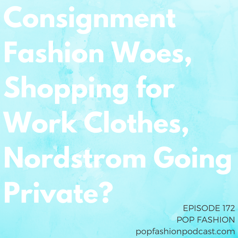 Episode 172: Consignment Fashion Woes, Shopping for Work Clothes, Nordstrom Going Private?   Welcome to another episode of Pop Fashion! The layoffs and closures keep coming with big announcements from  Hudson's Bay  and  Ascena Group .  Victoria's Secret  settled a class action suit about its past scheduling practices,  2nd Time Around  (allegedly) might have just run off with all your consignment cash, and  Who What Wear  launched a shopping app. We try to pinpoint why it's  so hard to find clothes to wear to work . And is  Nordstrom  going to buy its company back from shareholders? Come hang out!