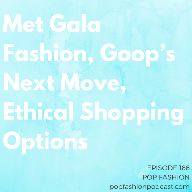 Episode 166: Met Gala Fashion, Goop's Next Move, Ethical Shopping Options   Welcome to another episode of Pop Fashion! This week, we recap some key  Met Gala  looks.  Trump  can't figure out what he wants to do with  NAFTA ,  Kit & Ace  quit its American stores, and  Goop  is about to be a print magazine. Meanwhile, Walmart hired the cofounder of  Rent the Runway , and the  company  that owns Ann Taylor and Lane Bryant may be in financial trouble. A banking company wants to help you make  ethical shopping decisions , and  car colors ? Well, that's fashion too, it turns out. Come hang out!