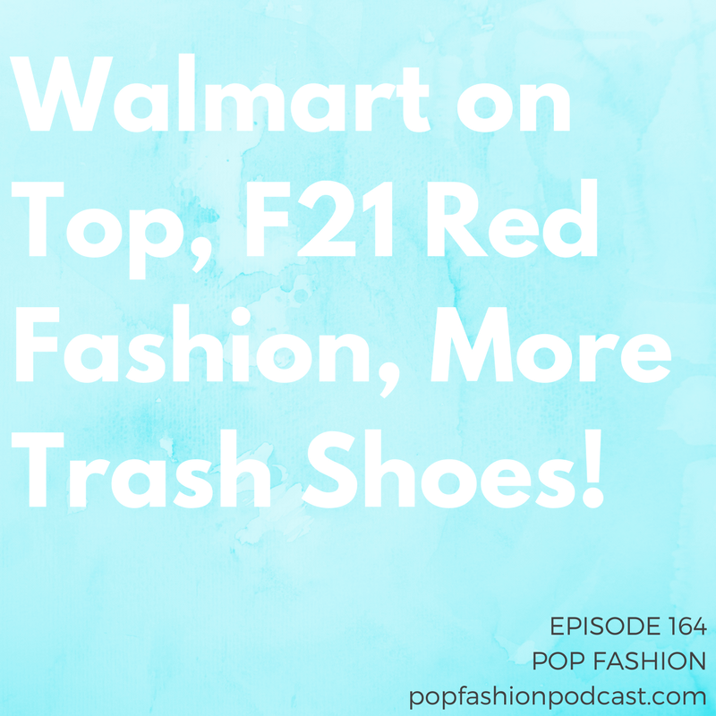 Episode 164: Walmart on Top, F21 Red Fashion, More Trash Shoes!   Welcome to another episode of Pop Fashion! This week, we try our best to keep up with the flailing retail scene. Moody's has low hopes for  19 retailers ,  Rue 21  is closing hundreds of stores, and  Agent Provocateur  is in serious financial trouble. Meanwhile,  Forever 21  is feeling good about expanding its F21 Red concept. Walmart is rumored to be buying  Bonobos  and is trying to woo customers into  picking up online orders in store . And you might be surprised what this new collection from  Timberland  is made from. Come hang out!