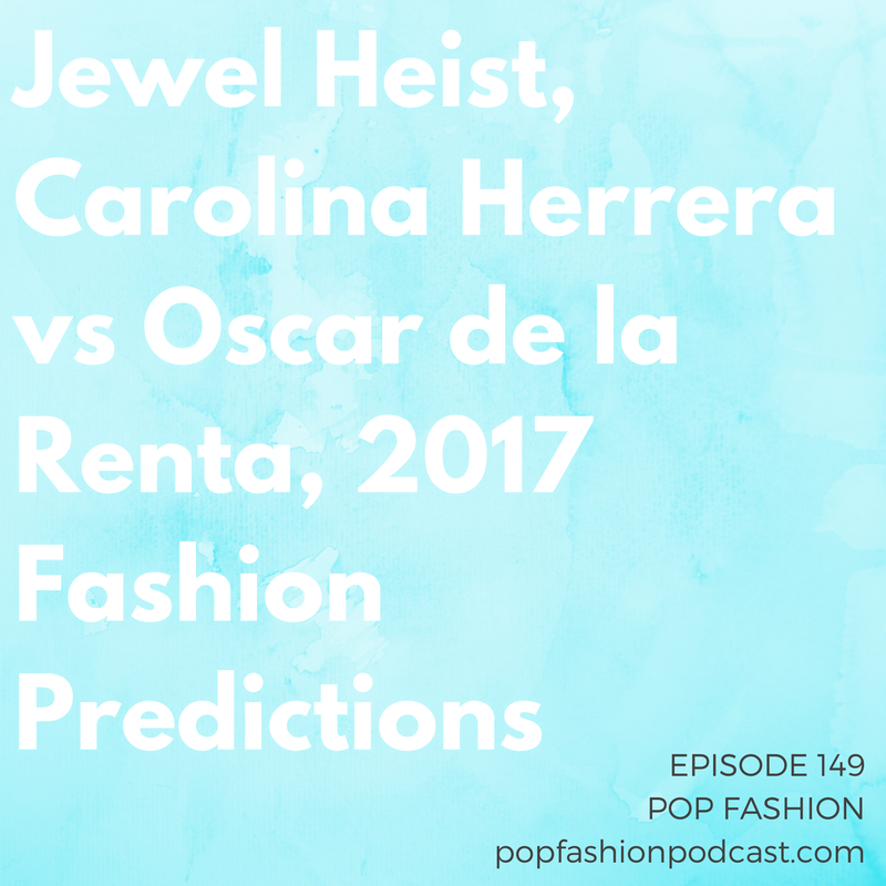 Episode 149: Jewel Heist, Carolina Herrera vs Oscar de la Renta, 2017 Fashion Predictions   Welcome to another episode of Pop Fashion! Kaarin tells us all about a  New Year's Eve jewelry heist , and Lisa has all (or at least most) of the details of Carolina Herrera's  lawsuit  against Oscar de la Renta over a big-name hire. Meanwhile,  JCPenney  has plans to serve all your heating and air-conditioning needs. More than a thousand workers in  Bangladesh  lost their jobs. We recap the biggest stories of 2016 and make some bold predictions for the fashion industry in 2017. Come hang out!