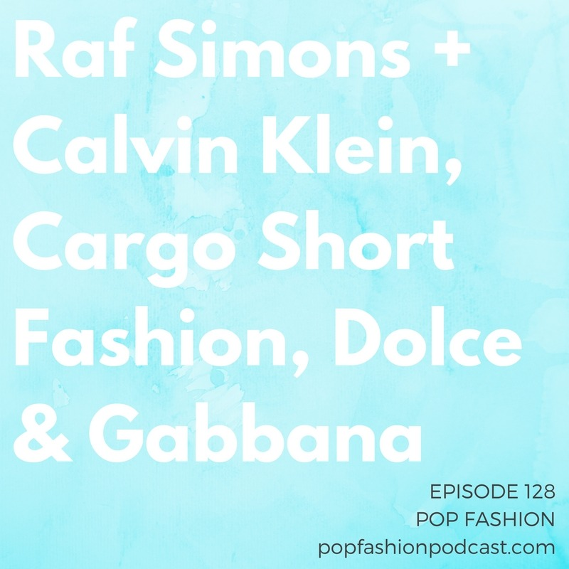 Episode 128:Raf Simons + Calvin Klein, Cargo Short Fashion, Dolce & Gabbana   Welcome to another episode of Pop Fashion! Calvin Klein finally announced  Raf Simons  as creative director, but the appointment isn't as  simple  as it seems.  Dolce & Gabbana  is reportedly prepping for massive layoffs, and the landscape of  luxury goods  is changing. Walmart bought  Jet.com , and we get down and dirty in America's ongoing debate over  cargo shorts . Come hang out!