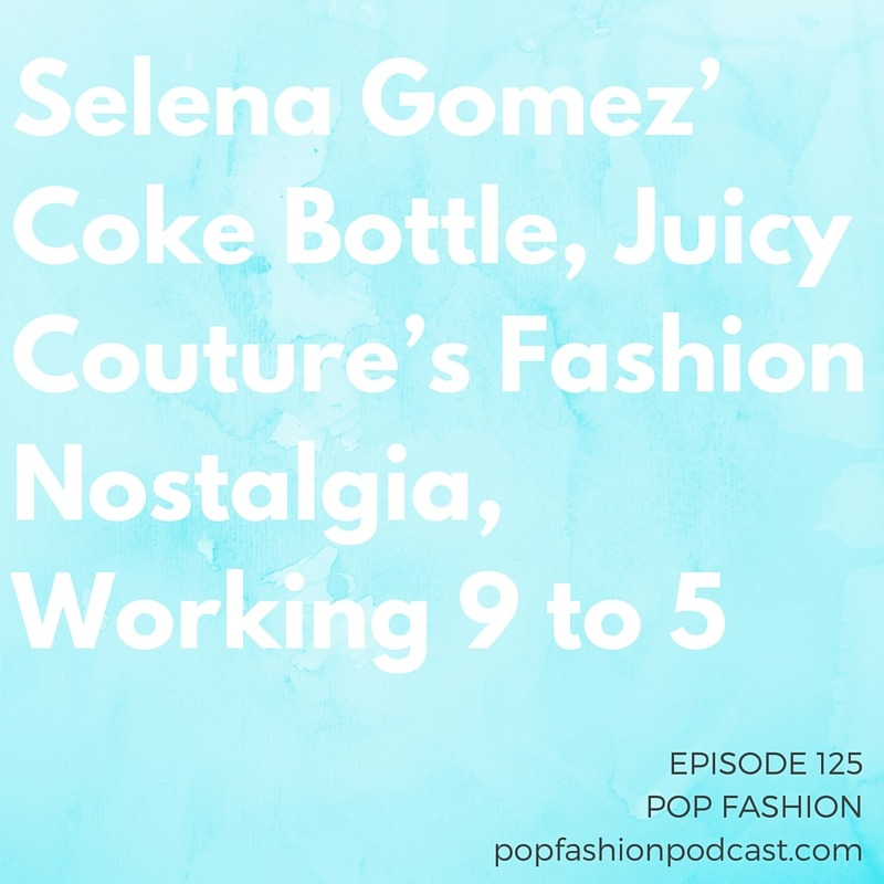 Episode 125:Selena Gomez' Coke Bottle, Juicy Couture's Fashion Nostalgia, Working 9 to 5   Welcome to another episode of Pop Fashion! This we debate the etiquette and style of  sleeveless garments . Are you into it? We think about how world events are impacting economies, ponder the historical significance of the  velour jumpsuit , and are shocked at how much  off-price retail  is dominating the industry. Did  Selena Gomez  break some major advertising rules? Meanwhile, at  L.L. Bean , returns are always in style. Our main topic this week: when you transition from independent work back to a 9-5. Lisa's doing it — will she  survive ?! Come hang out!
