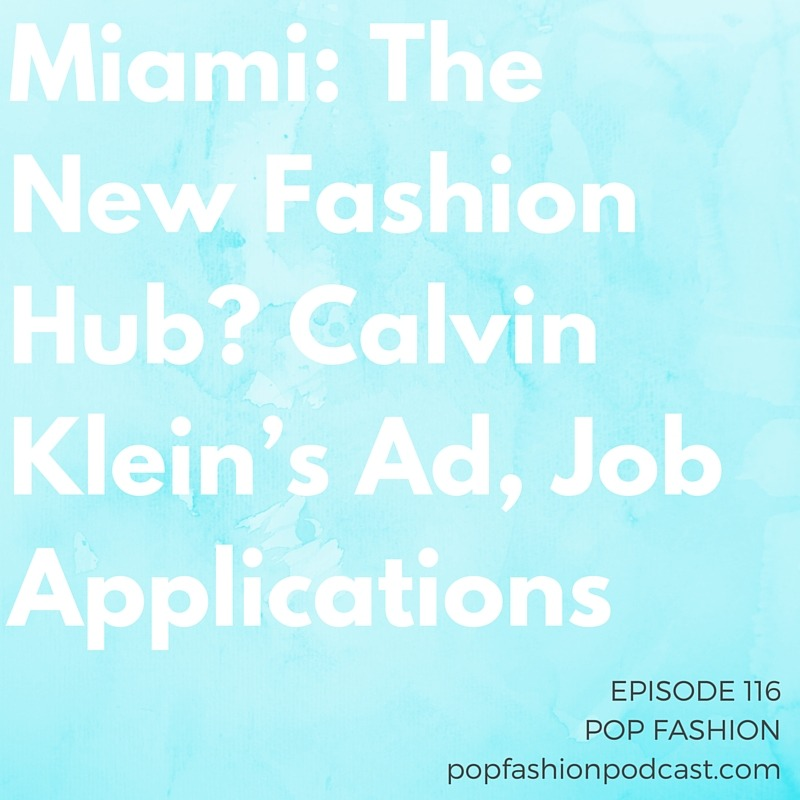 Episode 116: Miami: The New Fashion Hub? Calvin Klein's Ad, Job Applications   Welcome to another episode of Pop Fashion! This week we learn about junk bonds and why the  Gap, Inc . got slammed with junk status! Whoops. Hundreds of factories are closing in  Bangladesh , and we debate whether  Miami  is America's new fashion city. Your favorite  Bath and Body Works  scents are coming back, and Kaarin provides a few updates on stories about fighting  counterfeit  goods and bankrupt  Aeropostale  having a ray of hope. Also,  Calvin Klein 's new ad is making people angry, but is it within their brand? Our main topic is jobs — searching for one, specifically. What are the new rules of  successful job applications ? Come hang out!