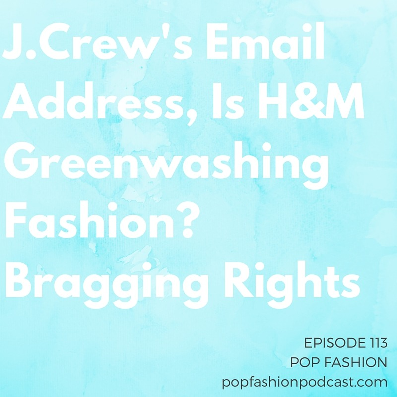 """Episode 113: J.Crew's Email Address, Is H&M Greenwashing Fashion? Bragging Rights  Welcome to another episode of Pop Fashion! This week we debate the sanity of  J.Crew's CEO  after he gave out his email address. To everyone.  Amazon's  got it's eye on a few clothing companies that may surprise you; meanwhile at  Sears , many many stores are closing. Is  H&M  greenwashing, or making real sustainability headway? And  JC Penney  is doing something with Pinterest, so there's that. Our main topic is  bragging : Is there a  """"right"""" way  to do it? How can you promote yourself without feeling like a Times Square comedy-show hawker? Come hang out!"""