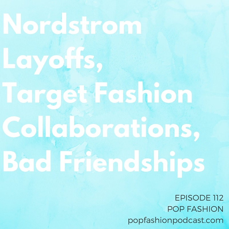 """Episode 112: Nordstrom Layoffs, Target Fashion Collaborations, Bad Friendships   Welcome to another addition of Pop Fashion podcast! This week in fashion news -  Nordstrom  is going through a round of layoffs, the  Target  designer collaboration with Marimekko was considered """"meh"""" (but is that an accurate representation?), and ads with  counterfeit products  are making their way to Instagram. A new study says that people aren't buying  Made in America  goods - are higher prices the barrier to sales?  Adidas  is coming out with a fly shoe made out of trash, and  J. Peterman  (of catalogue / Seinfeld fame) now has a Kickstarter. Our main topic is about  bad friendships . Are you in an  abusive friendship ? How can we help and protect ourselves?"""