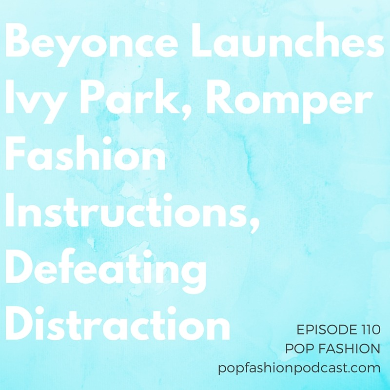 Episode 110: Beyonce Launches Ivy Park, Romper Fashion Instructions, Defeating Distraction  Hey, here are some links! Still working out the details of being able to post an audio player on this newfangled blog thing, but thanks for bearing with us.  Welcome to another episode of Pop Fashion! This week we go crazy over Beyonce's new athletic apparel brand,  Ivy Park . We review the potential for a U.S.  textile industry  revival and gawk at the  Elle  writer meltdown the internet's been buzzing about. Why are women spending more on  beauty products ?  Christian Louboutin  reveals a new shoe line that includes variations of the color nude. And we try to figure out how to use the bathroom when you're wearing a  romper . Our main topic this week is  distraction . How can you move past a constant state of distraction and focus on work that's meaningful? Come hang out!