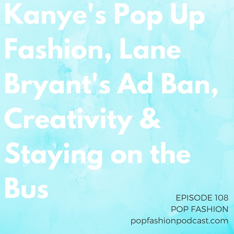 """Episode 108: Kanye's Pop Up Fashion, Lane Bryant's Ad Ban, Creativity & Staying on the Bus    This week,  Aeropostale's  stock is tanking,  Kanye  surprised everyone with a pop-up shop in New York City, and  Kmart  Australia has our """"good on you"""" story for the week. In other news, what the heck is happening with the new  Lane Bryant  commercial? We think it is rocking, so why are television networks turning it down? Also, the  Council of Fashion Designers of America  will televise its awards ceremony (will you watch?), and the New York Times makes us think about our current political landscape through the  lens of fashion . Our main topic is about staying on the bus! Lisa explains the  Helsinki Bus Station Theory  and how it applies to our careers and creative lives. Are we continually switching busses when we need to just ride things out? Come hang with us!"""