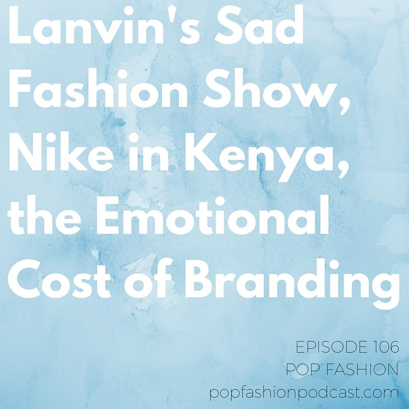 Episode 106: Lanvin's Sad Fashion Show, Nike in Kenya, the Emotional Cost of Branding   Welcome to another episode of Pop Fashion! Today we dish the dirt on  Dolce & Gabbana's  shoe-naming flub and debate whether  Valentino  should go public. Luxury!  Nike's  in the middle of a mess in Kenya. Meanwhile, what went wrong at the  Lanvin  fall 2016 show? (Hint: Just about everything.) And Lisa's got beef with a new  sustainable shopping resource.  Our main topic this week is the cost of  branding . If you don't brand yourself, others will do it for you. But what's the cost of putting energy into putting your authentic persona into the world? Come hang out!