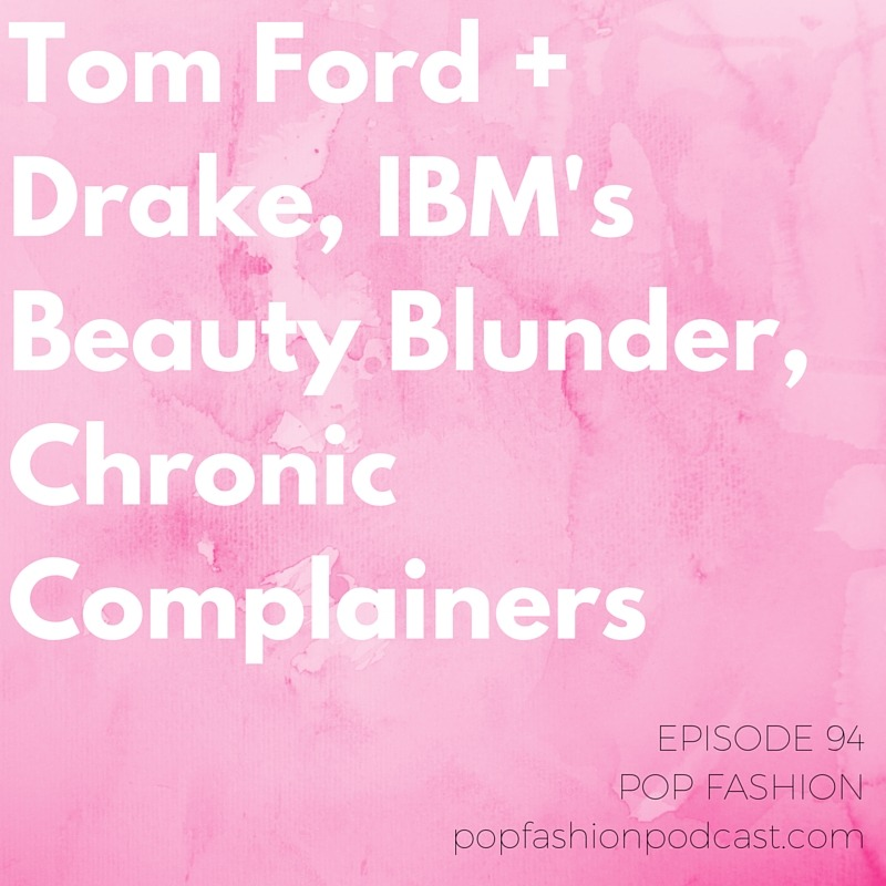 Episode 94: Tom Ford + Drake, IBM's Beauty Blunder, Chronic Complainers   Welcome to another episode of Pop Fashion! We kick things off by talking about holiday windows,  holiday ad blunders , and and tariffs on women's blazers. Yep! Kaarin tries to explain the Trans Pacific Partnership and what it means for fashion imports. We marvel over Tom Ford's Drake-inspired lipstick that's sold out everywhere. IBM had a great idea for  getting women involved in tech  (hint: it didn't go so well).  Allure  magazine is back in the news, and we remember retail mogul and  North Face founder Douglas Tompkins , who recently passed. Our main topic this week is  chronic complainers . How do you deal with these sources of negativity? Are you a  Debbie Downer ? Come hang out!