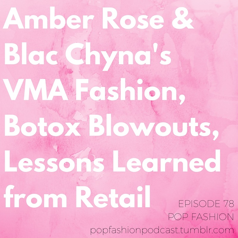 Episode 78  is here, with perhaps our longest title yet.  This week, we start off by dissecting  Amber Rose  and  Blac Chyna 's joint ensemble at the VMAs. It's not just about fashion, people – it's about the  words  we use every day. It's DEEP STUFF. We also talk about Ralph Lauren's  hologram window display , retailers  ending on-call shift scheduling , and a new documentary about the  Rana Plaza  factory collapse that – guess what – isn't allowed to be shown in Bangladesh. In beauty news, what is  Blowtox  and why are ladies getting their scalps injected when they get their hair done? Our main topic this week:  lessons from working in retail . If you've ever set foot behind the cash register,  you know  what we're talking about.       LISTEN IN, LISTEN UP