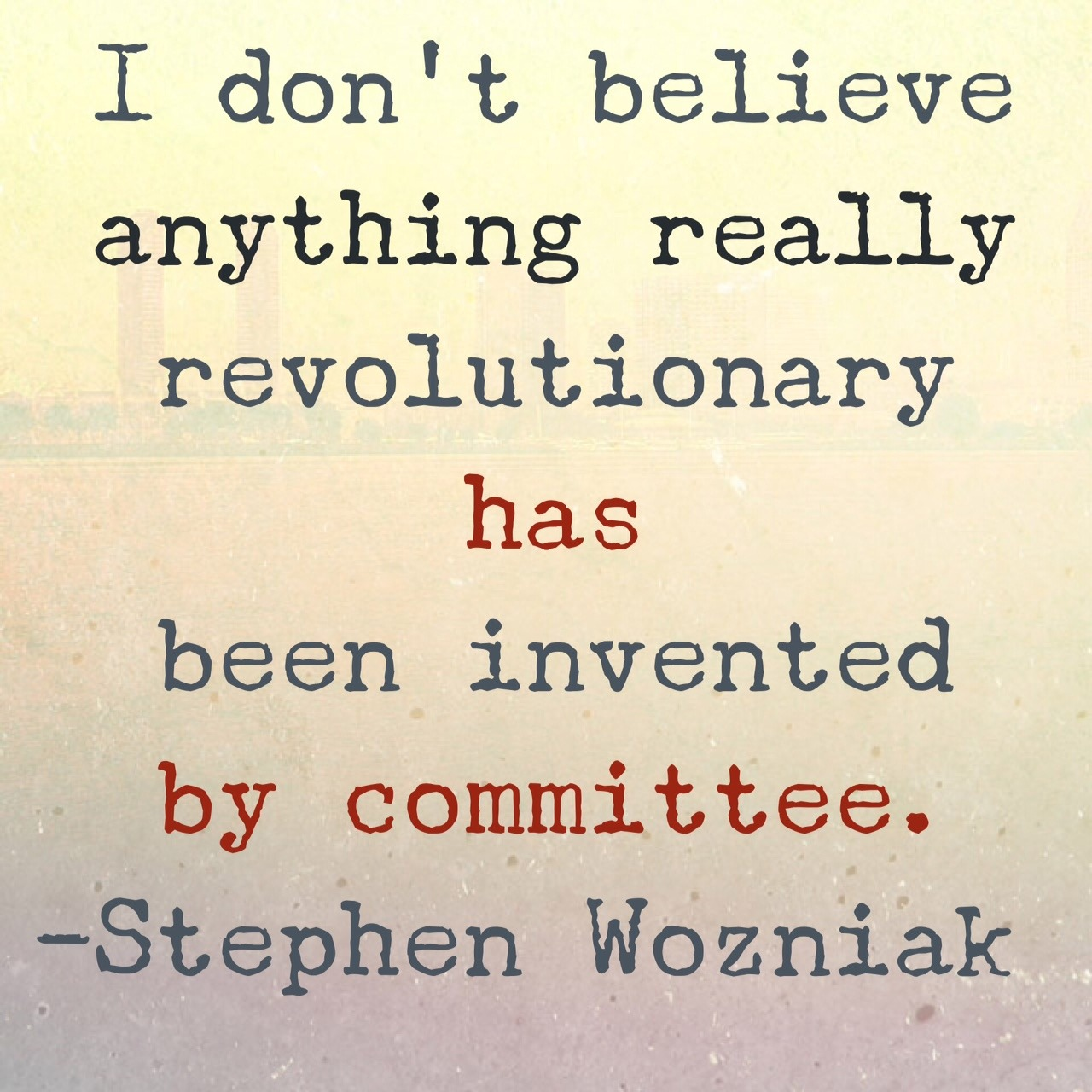 I don't believe anything really revolutionary has been invented by committee. - Stephen Wozniak