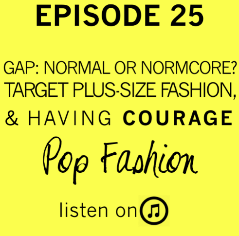 Yum hello  big episode 25 , you beautiful piece of work. Gap: Normal or Normcore? Target Plus-Size Fashion, and Having Courage.  Listen !
