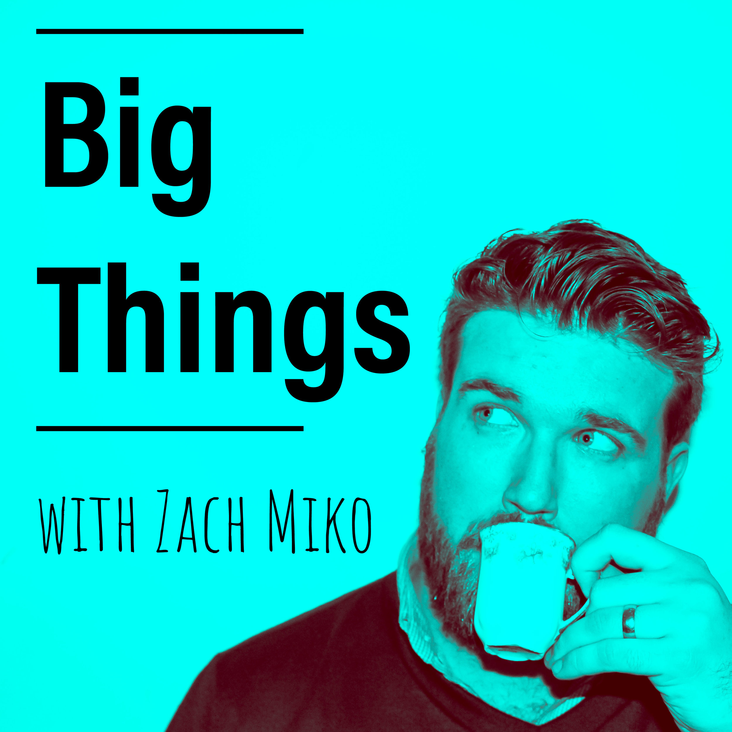 Zach's podcast, Big Things, launches February 19, 2018 wherever fine podcasts are sold.