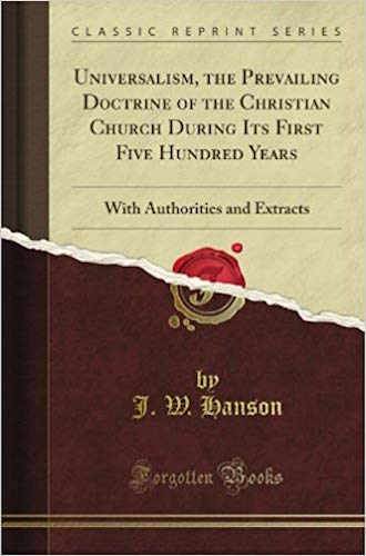 Universalism: The Prevailing Doctrine Of The Christian Church During It's First Five-Hundred Years  by J.W. Hanson  Content:  Advanced    Available at Amazon