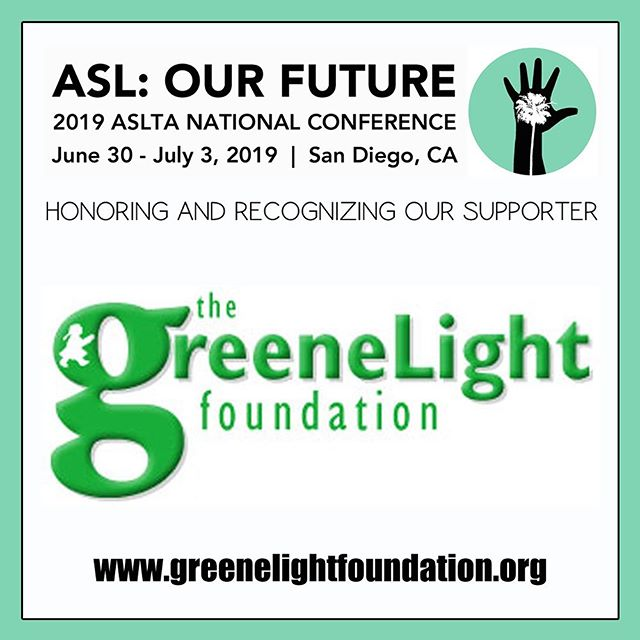 "Honoring and recognizing one of our conference supporters: The GreeneLight Foundation | The GreeneLight Foundation provides underserved children with fun and challenging experiences in education, arts and athletics through sponsored events, and donates to selected charities that support underserved children in Southern California.  Image Description: The GreeneLight Foundation Logo: The word ""greeneLight"" in embossed green font, with the ""g"" larger than the rest. There is a white icon of a silhouetted child with a ponytail and a dress embedded in the ""g."" The word ""the"" in green font is above this, and the word ""foundation"" underneath it; against a white background with a mint colored frame. On the top, in black font: ""ASL: OUR FUTURE 2019 ASLTA National Conference June 30 - July 3, 2019 