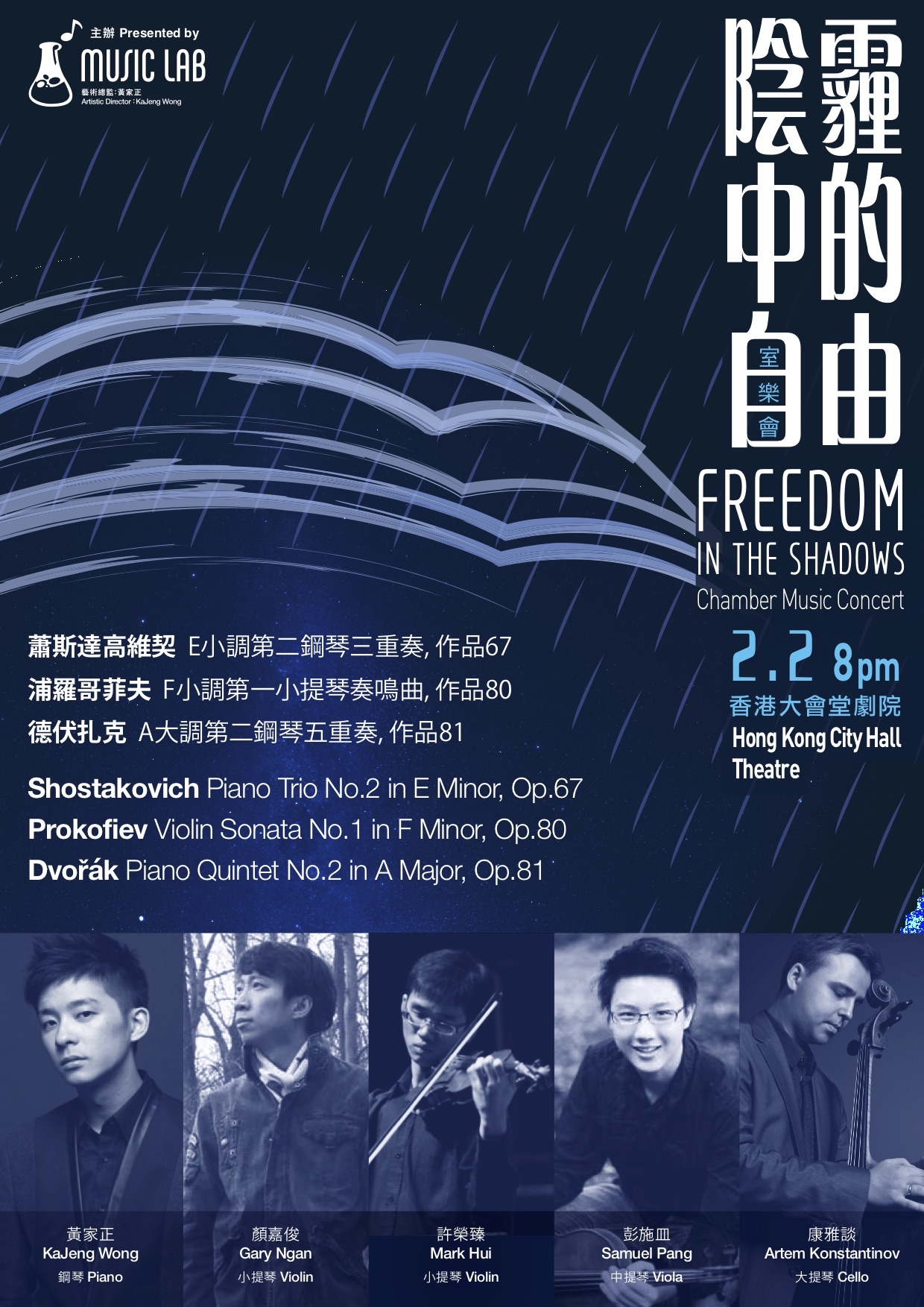 Freedom in the Shadows Chamber Music Concert - Never yielded, our giants yearned for freedom in shadows,Withered their bodies may be, their spiritsNever waned; they may beGone, but their ethos will pass on.PROGRAMMEPiano Trio No.2 in E Minor, Op.67 –ShostakovichKaJeng Wong (Piano), Gary Ngan (Violin), Artem Konstantinov (Cello)Violin Sonata No.1 in F Minor, Op.80 –ProkofievKaJeng Wong (Piano), Mark Hui (Violin)Piano Quintet No.2 in A Major, Op.81 – DvořřákKaJeng Wong (Piano), Gary Ngan (Violin), Mark Hui (Violin), Samuel Pang (Viola), Artem Konstantinov (Cello)