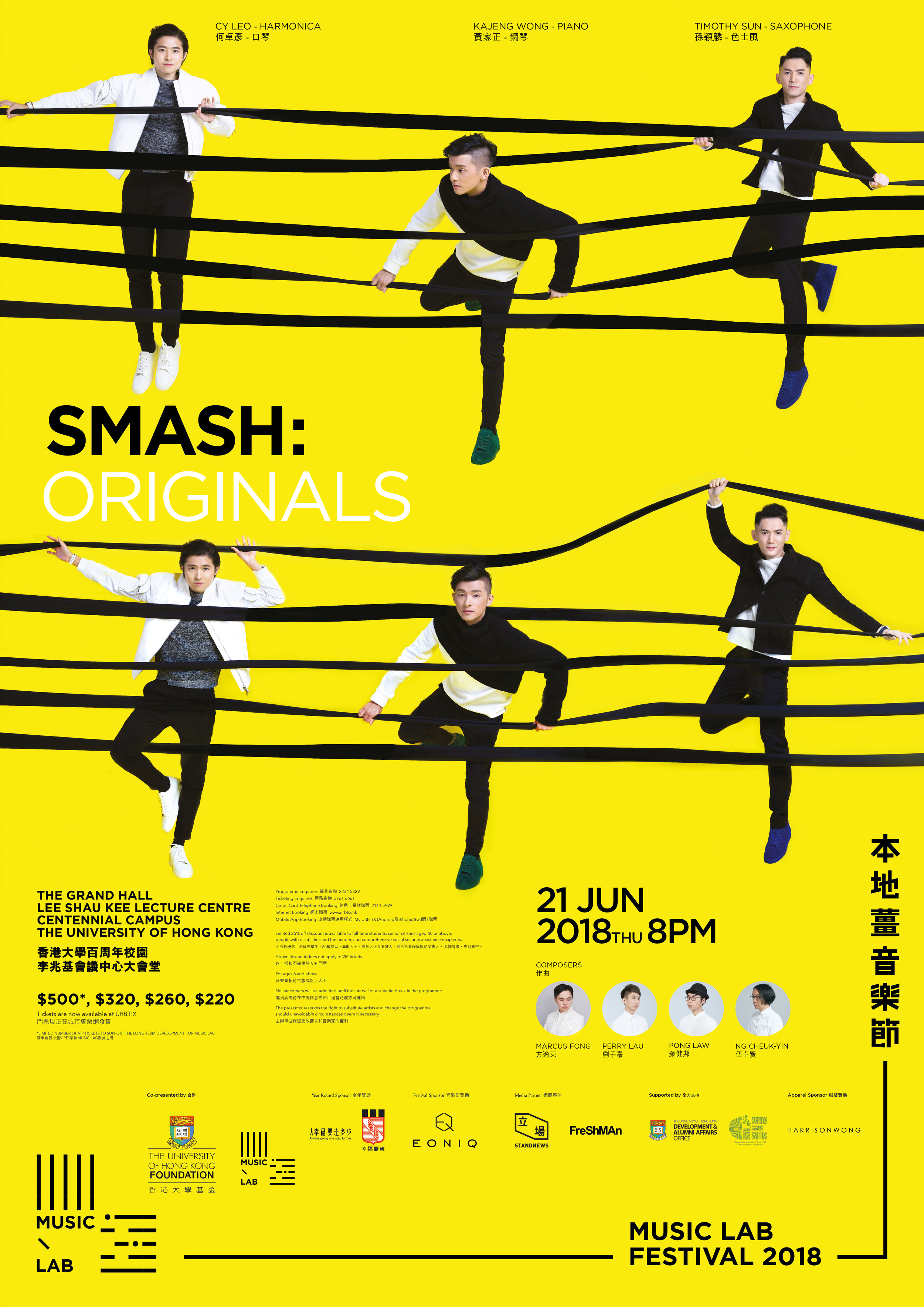 Smash: Originals - Genre: OriginalsDate: 21 June 2018 | 8PMVenue: The Grand Hall, Lee Shau Kee Lecture Centre, Centennial Campus, The University of Hong KongEnsemble: SMASH (CY Leo, Timothy SUN, KaJeng WONG)Following the success of Pop Classics Jazz  and Tribute to Modern Classics, SMASH will enter into the grounds of finding its original sound with authentic compositions by our team of composers and arrangers. The SMASH trio comprises of the most expressive saxophone tone, the most energetic harmonica performer, the most versatile pianist, and its engine of top players.Widely anticipated for its next project, SMASH will continue its fire, energy and passion, translating these elements into a fiery and most exciting concert for our audiences in 2018.