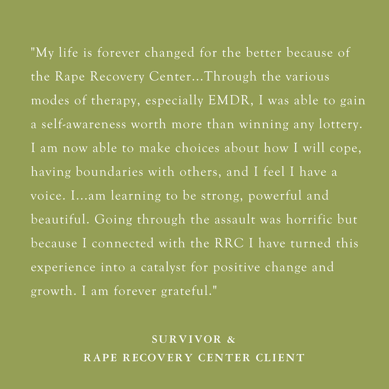 Copy of The Rape Recovery Center has been a major step for me on my journey to healing. It is here that I have found peace and a place where I can be open and honest about my abuse. The very individualistic ap (2).png