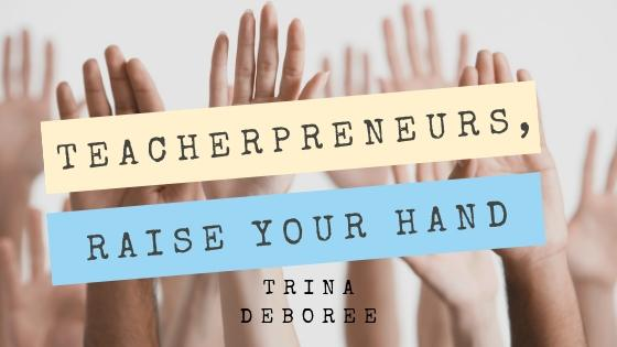 Teacherpreneurs, Raise Your Hand