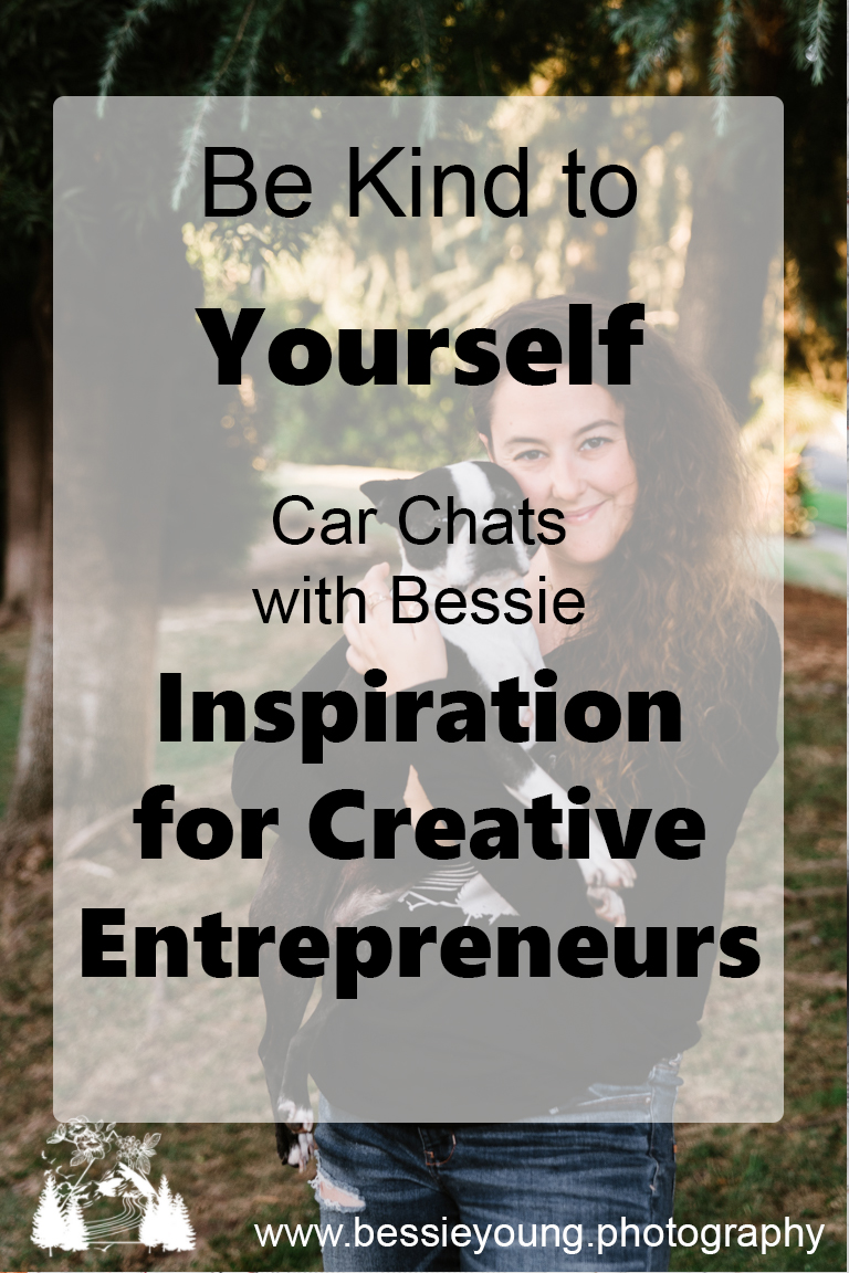 Be Kind to Yourself - Car Chats With Bessie - Inspiration for Creative Entrepreneurs by Bessie Young Photography.jpg