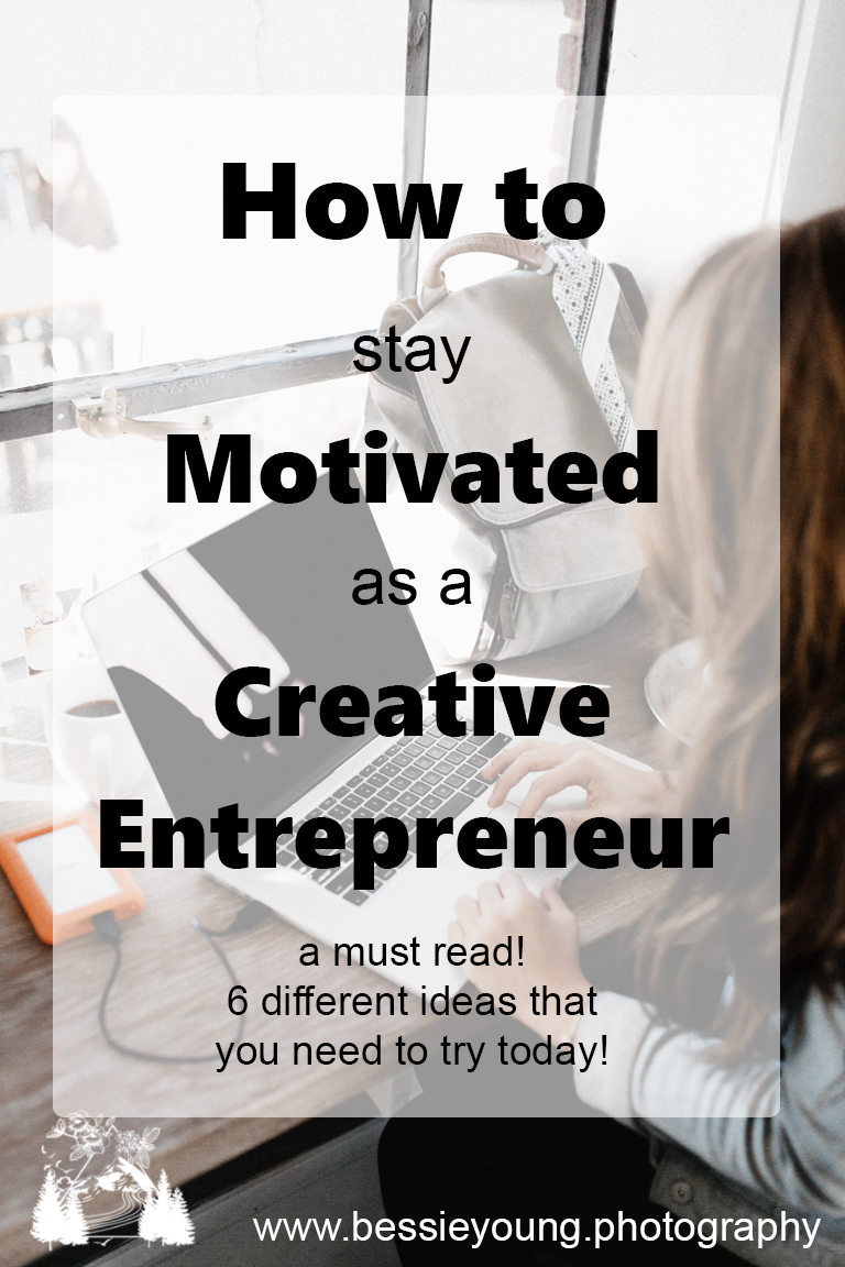 How to stay motivated as a creative entrepreneur - 6 different ideas that you need to try today by Bessie Young Photography.jpg