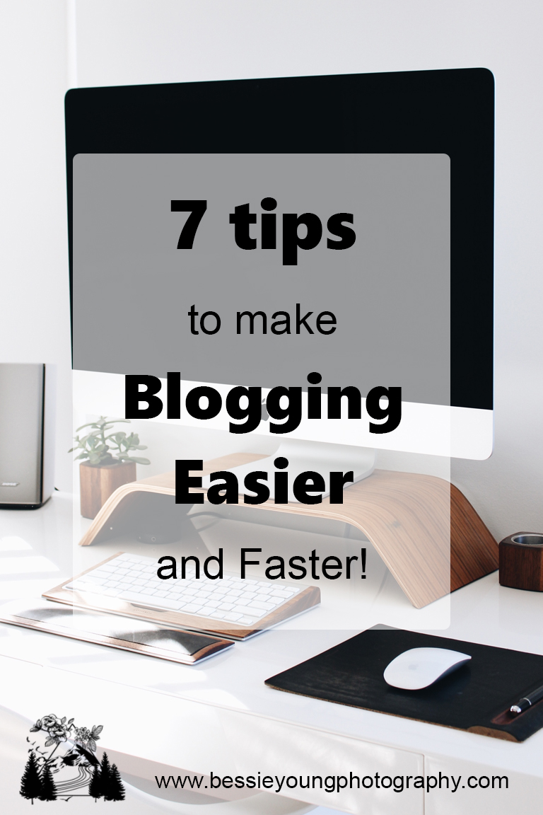 7 Tips to Make Blogging Easier and Faster by Bessie Young Photography.jpg