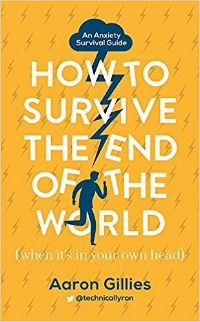 Book cover of 'How to Survive the End of the World (When it's in Your Own Head): An Anxiety Survival Guide by Aaron Gillies.
