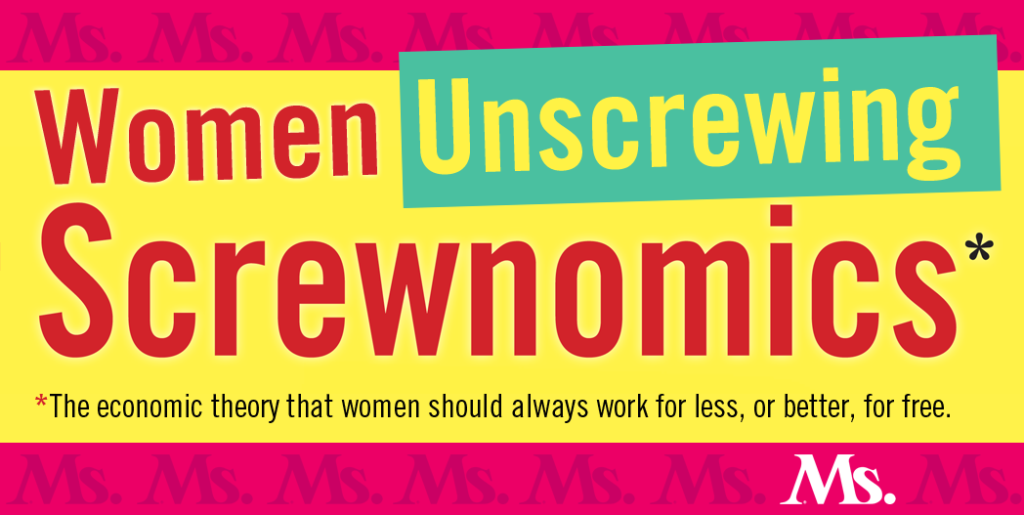 t's time to talk about women's economics with attitude. It's time to laugh at what is often absurd and call out what is dangerous. By focusing on voices not typically part of mainstream man-to-man economic discourse, our Ms. Magazine series   Women Unscrewing Screwnomics   will bring you news of hopeful and practical changes and celebrate an economy waged as life—not as war.