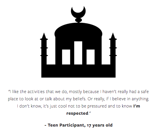 "[Image] Black and white icon of a Muslim mosque above a testimonial provided from a 17 year old teen participant of Interfaith Bridge Counseling's teen group Teen Spirituality. The testimonial reads ""I like the activities that we do, mostly because I haven't really has a safe place to look at or talk about my beliefs. Or really, if i believe in anything. I don't know, it's just cool not to be pressured and to know I'm respected."" The words ""I'm respected"" are bolded."