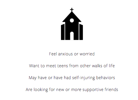 [Image] Black and white icon of a Christian church with the following words listed beneath: Feel anxious or worried, Want to meet teens from other walks of life, May have or have had self-injuring behaviors, Are looking for new or more supportive friends.