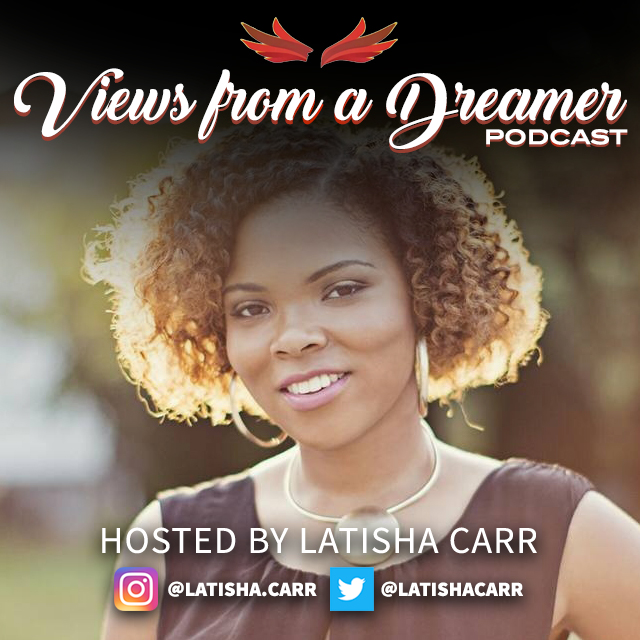 Tune into Latisha's Podcast Views From A Dreamer