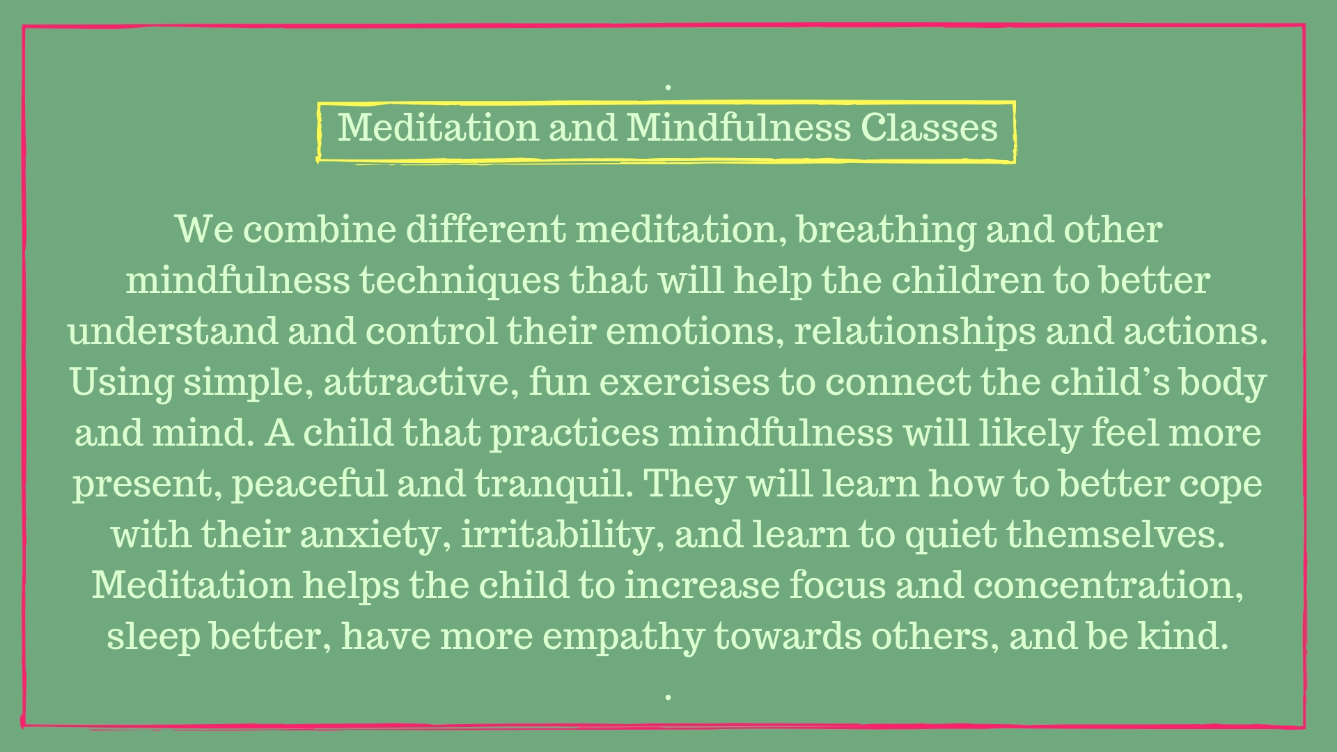 Meditation and Mindfulness ClassesWe combine different meditation, breathing and other mindfulness techniques that will help the children to better understand and control their emotions, relationships and actions. Us-3.jpg