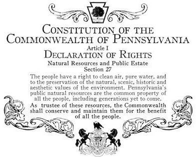 """Constitution of the Commonwealth of Pennsylvania Article I Declaration of Rights Natural Resources and Public Estate Section 27   """"The people have a right to clean air, pure water, and to the preservation of the natural, scenic, historic and aesthetic values of the environment. Pennsylvania's public natural resources are the common property of all the people, including generations yet to come. As trustee of these resources, the Commonwealth shall conserve and maintain them for the benefit of all the people."""""""
