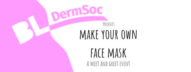 Dermatology Society are holding a   'Make Your Own Face Mask - Meet & Greet'   on Monday October 1st, 6-8pm in the Study Room, BLSA Building.