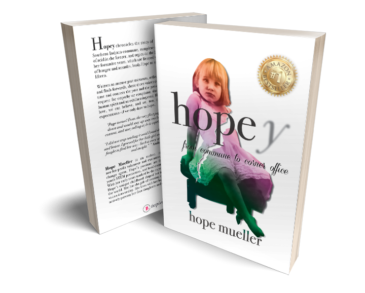 Book Specs - TITLE: Hopey: From Commune to Corner OfficeAUTHOR: Hope MuellerPUBLISHER: Inspire BooksDATE OF PUBLICATION: October 1, 2019RETAIL PRICE: $24.99 US (Hardcover), $19.99 (Paperback), $9.99 (e-book)ISBN-13: 978-1-950685-05-9, 978-1-950685-04-2, 978-1-950685-06-6PAGES: 242