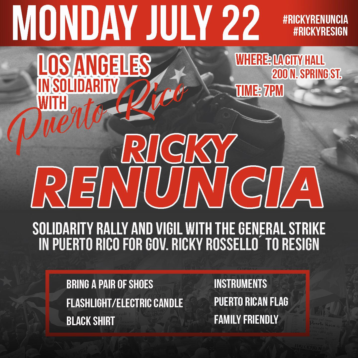 - In light of Ricardo Rosselló continued refusal to resign as Governor of Puerto Rico, the Los Angeles diaspora and allies are gathering for a VIGIL in solidarity with the Monday, July 22 Paro Nacionall/General Strike across the island demanding #RickyRenuncia! We will be honoring the 4,645 lives lost in Hurricanes Irma and Maria with a display of shoes representing those who perished - many without official acknowledgement - due to the neglect of the Puerto Rican and US governments. 5 min. walk from Civic Center/Grand Park Red Line Metro Stop, Kid Friendly!