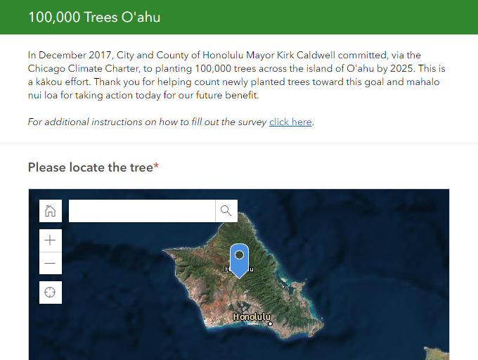 record & map your newly planted tree - Mahalo for planting a new tree! Now let's count it toward the goal and get your tree on the map.In December 2017, Mayor Kirk Caldwell committed, via the Chicago Climate Charter, to planting 100,000 trees across the island of O'ahu by 2025. This is a kākou effort. Thank you for helping count newly planted trees toward this goal and mahalo nui loa for taking action today for our future benefit.